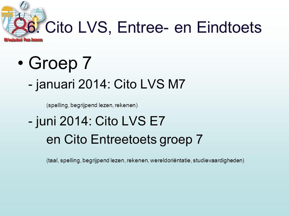 6. Cito LVS, Entree- en Eindtoets Groep 7 - januari 2014: Cito LVS M7 (spelling, begrijpend lezen, rekenen) - juni 2014: Cito LVS E7 en Cito Entreetoe