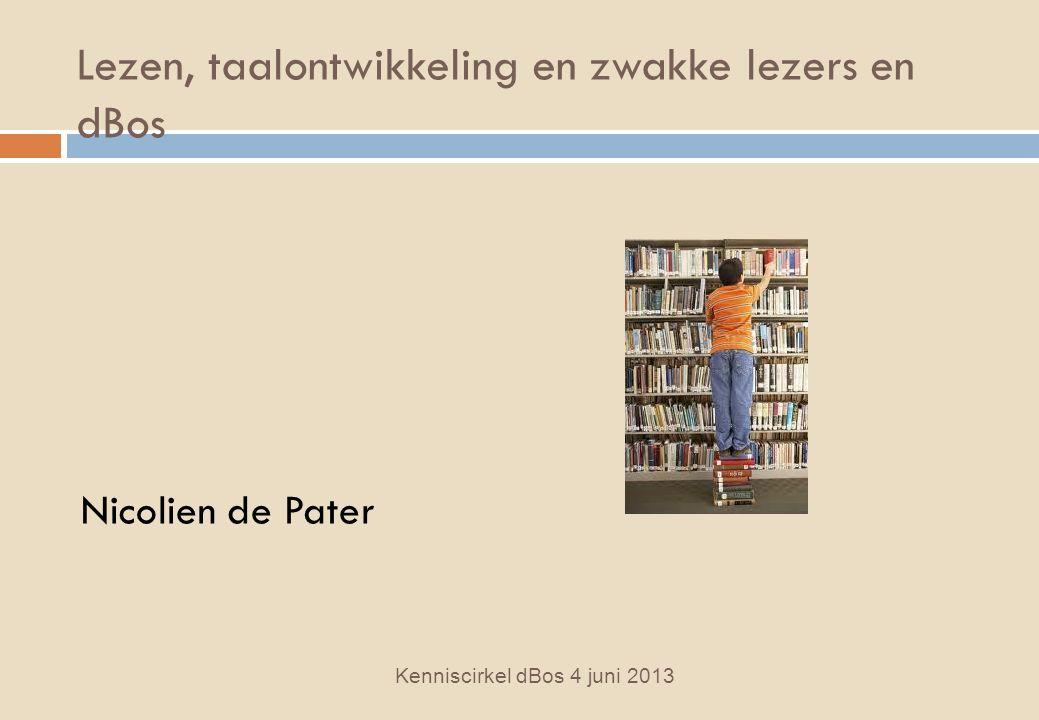 Lezen, taalontwikkeling en zwakke lezers en dBos Kenniscirkel dBos 4 juni 2013 Nicolien de Pater