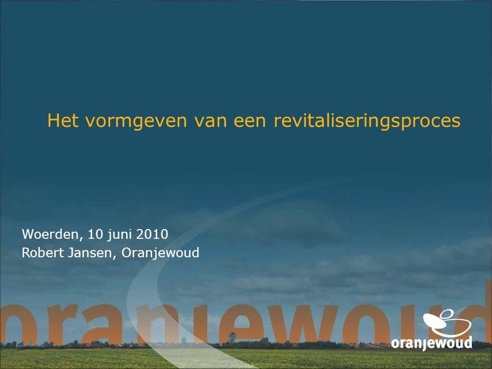 Het vormgeven van een revitaliseringsproces Woerden, 10 juni 2010 Robert Jansen, Oranjewoud