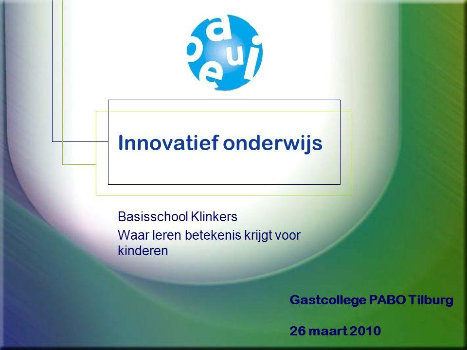 Innovatief onderwijs Basisschool Klinkers Waar leren betekenis krijgt voor kinderen Gastcollege PABO Tilburg 26 maart 2010