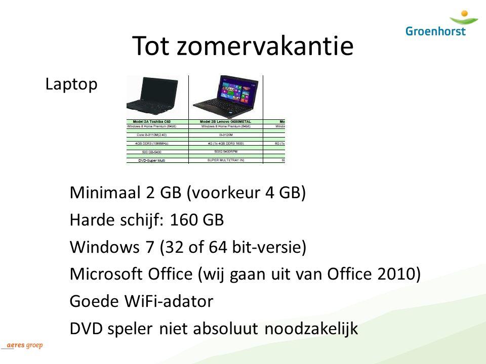 Tot zomervakantie Laptop Minimaal 2 GB (voorkeur 4 GB) Harde schijf: 160 GB Windows 7 (32 of 64 bit-versie) Microsoft Office (wij gaan uit van Office 2010) Goede WiFi-adator DVD speler niet absoluut noodzakelijk