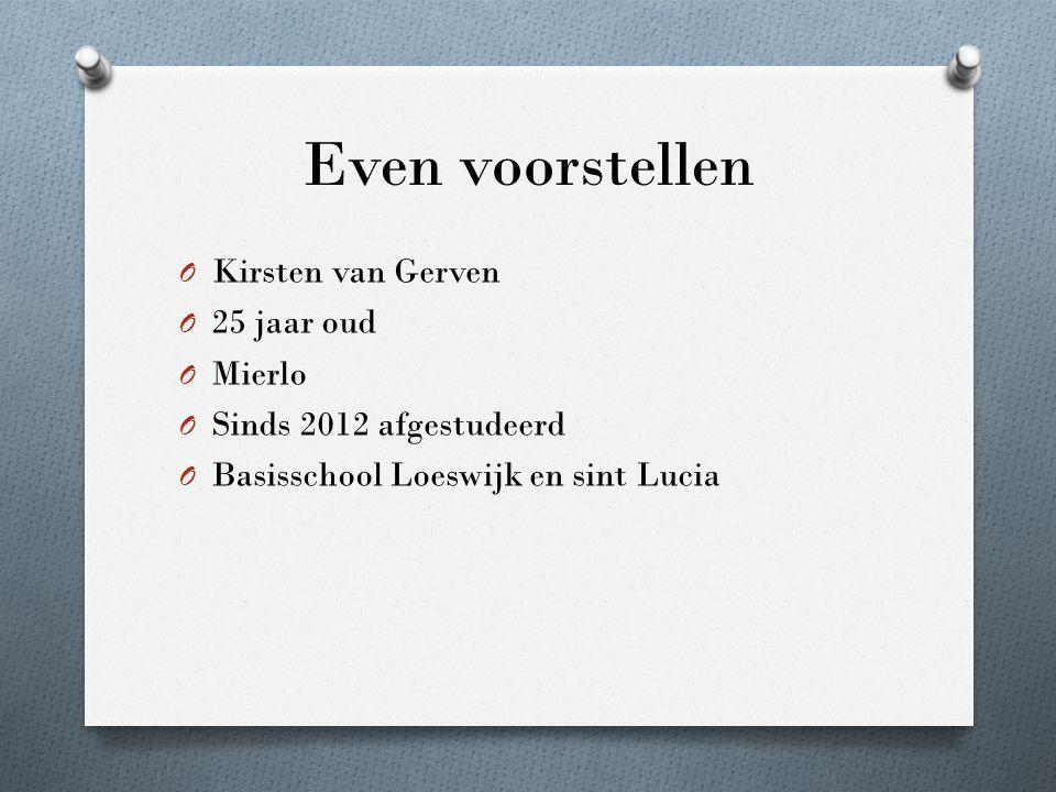 Even voorstellen O Kirsten van Gerven O 25 jaar oud O Mierlo O Sinds 2012 afgestudeerd O Basisschool Loeswijk en sint Lucia