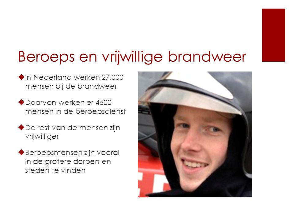 Beroeps en vrijwillige brandweer  In Nederland werken 27.000 mensen bij de brandweer  Daarvan werken er 4500 mensen in de beroepsdienst  De rest van de mensen zijn vrijwilliger  Beroepsmensen zijn vooral in de grotere dorpen en steden te vinden