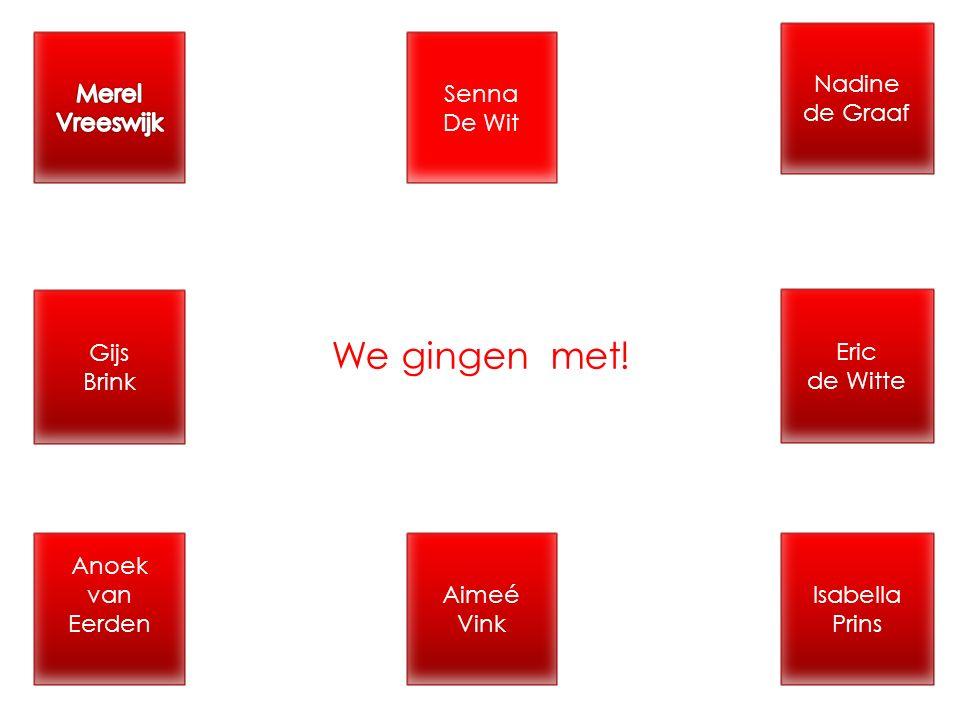 Nadine de Graaf Senna De Wit Isabella Prins Aimeé Vink Eric de Witte Anoek van Eerden Gijs Brink We gingen met!