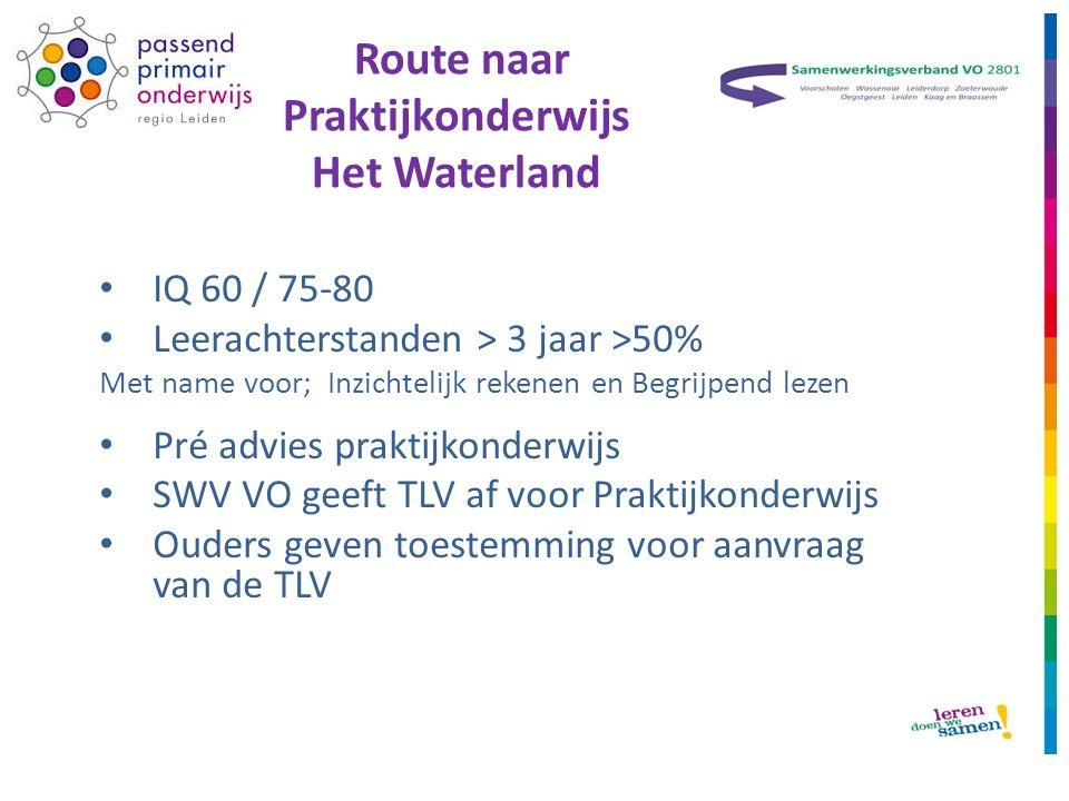 Route naar Praktijkonderwijs Het Waterland IQ 60 / 75-80 Leerachterstanden > 3 jaar >50% Met name voor; Inzichtelijk rekenen en Begrijpend lezen Pré advies praktijkonderwijs SWV VO geeft TLV af voor Praktijkonderwijs Ouders geven toestemming voor aanvraag van de TLV