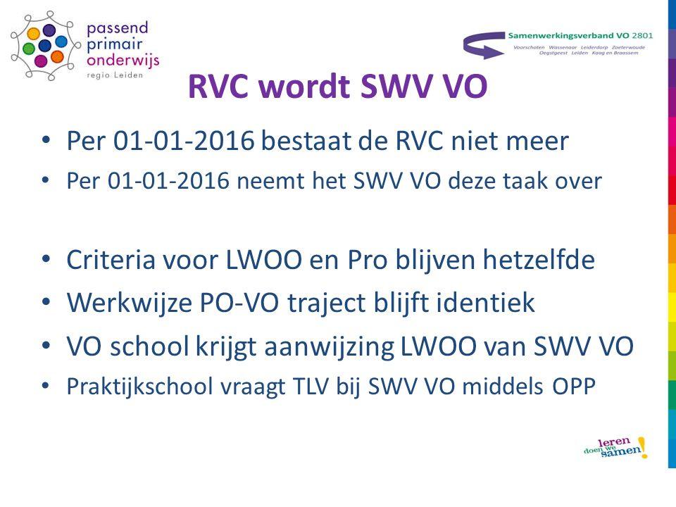 RVC wordt SWV VO Per 01-01-2016 bestaat de RVC niet meer Per 01-01-2016 neemt het SWV VO deze taak over Criteria voor LWOO en Pro blijven hetzelfde Werkwijze PO-VO traject blijft identiek VO school krijgt aanwijzing LWOO van SWV VO Praktijkschool vraagt TLV bij SWV VO middels OPP