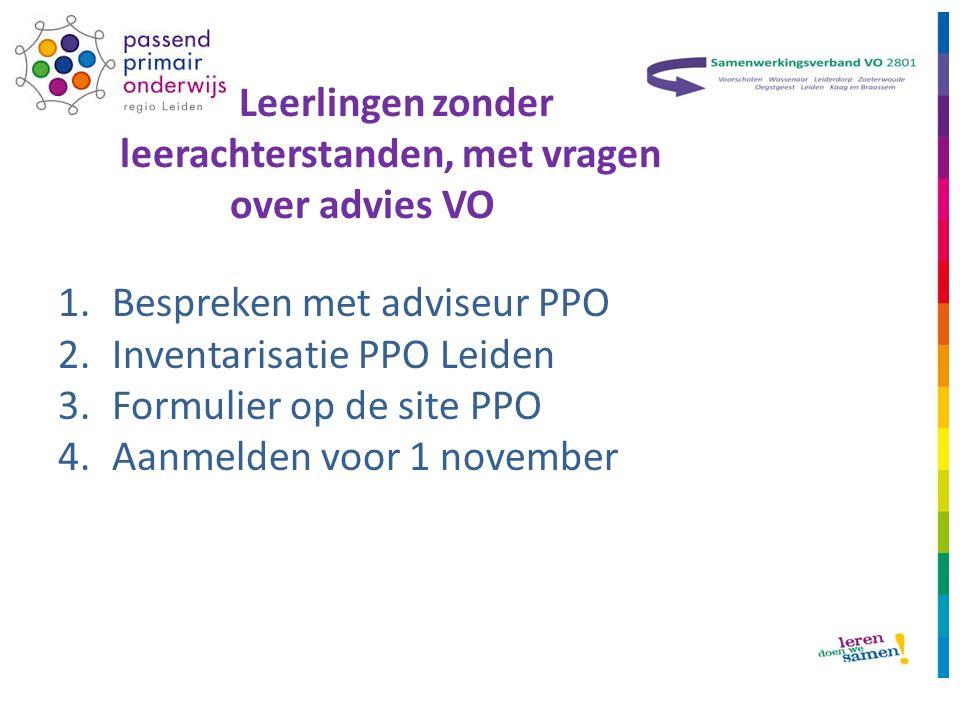 Leerlingen zonder leerachterstanden, met vragen over advies VO 1.Bespreken met adviseur PPO 2.Inventarisatie PPO Leiden 3.Formulier op de site PPO 4.Aanmelden voor 1 november