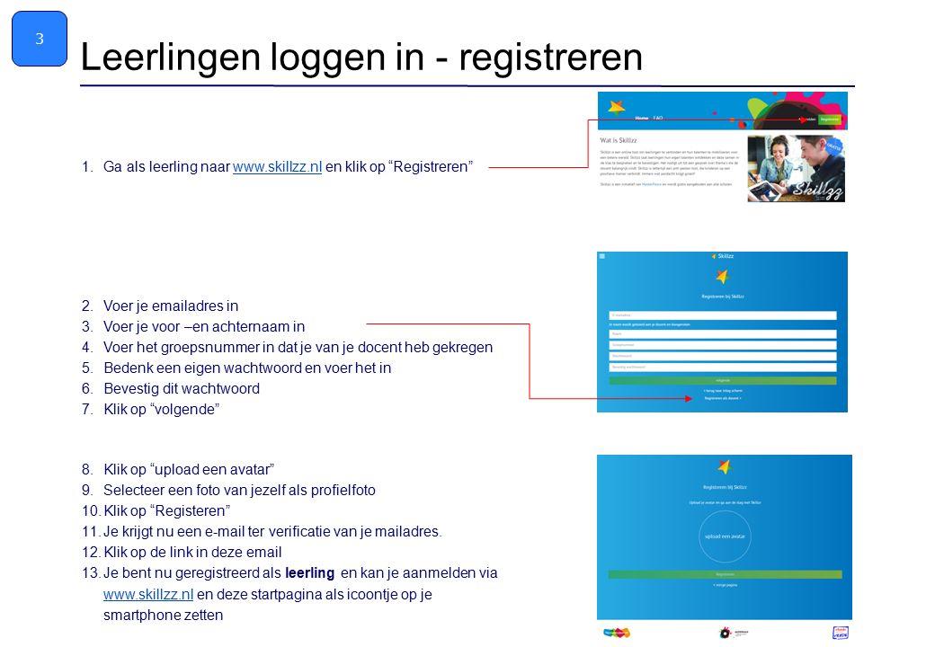 1.Ga als leerling naar www.skillzz.nl en klik op Registreren www.skillzz.nl 2.Voer je emailadres in 3.Voer je voor –en achternaam in 4.Voer het groepsnummer in dat je van je docent heb gekregen 5.Bedenk een eigen wachtwoord en voer het in 6.Bevestig dit wachtwoord 7.Klik op volgende Leerlingen loggen in - registreren 3 8.Klik op upload een avatar 9.Selecteer een foto van jezelf als profielfoto 10.Klik op Registeren Registreren 11.Je krijgt nu een e-mail ter verificatie van je mailadres.