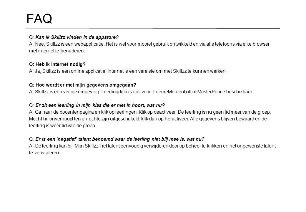 FAQ Q: Kan ik Skillzz vinden in de appstore? A: Nee, Skillzz is een webapplicatie. Het is wel voor mobiel gebruik ontwikkeld en via alle telefoons via