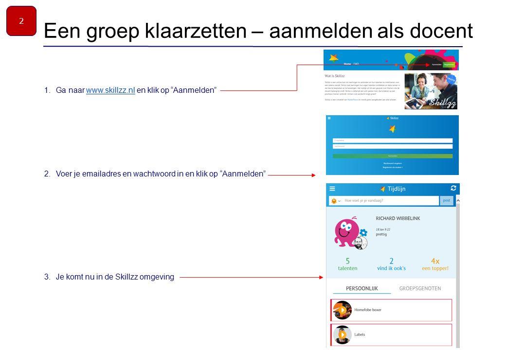 1.Ga naar www.skillzz.nl en klik op Aanmelden www.skillzz.nl 2.Voer je emailadres en wachtwoord in en klik op Aanmelden 3.Je komt nu in de Skillzz omgeving Een groep klaarzetten – aanmelden als docent 2