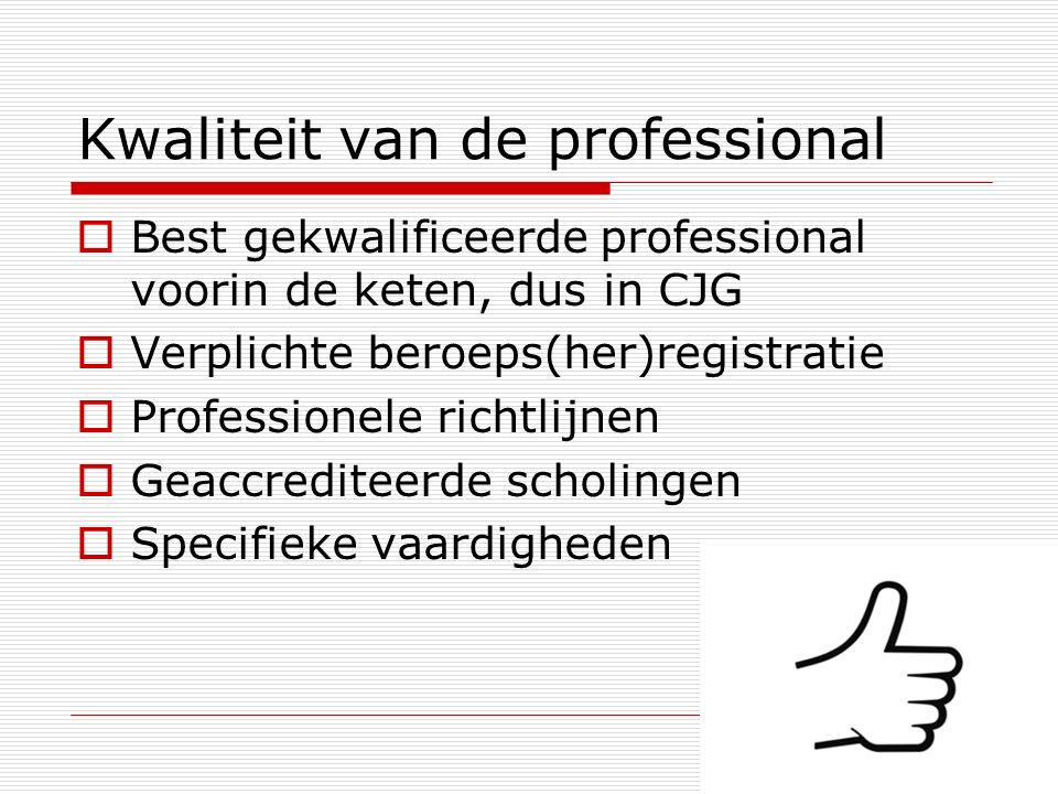 Kwaliteit van de professional  Best gekwalificeerde professional voorin de keten, dus in CJG  Verplichte beroeps(her)registratie  Professionele richtlijnen  Geaccrediteerde scholingen  Specifieke vaardigheden