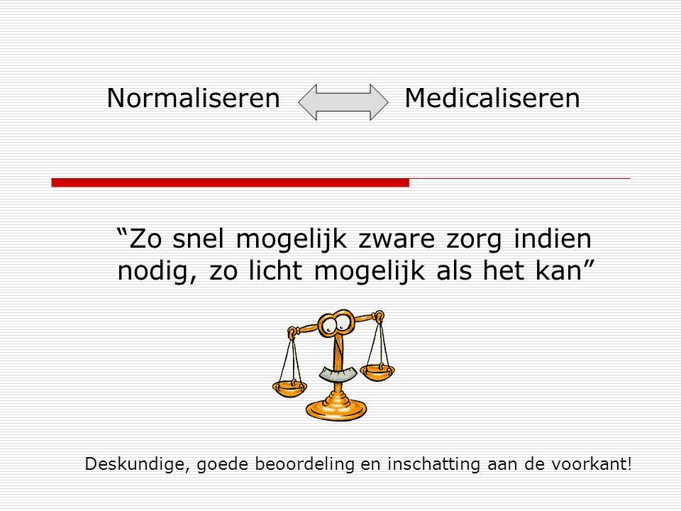 Normaliseren Medicaliseren Zo snel mogelijk zware zorg indien nodig, zo licht mogelijk als het kan Deskundige, goede beoordeling en inschatting aan de voorkant!