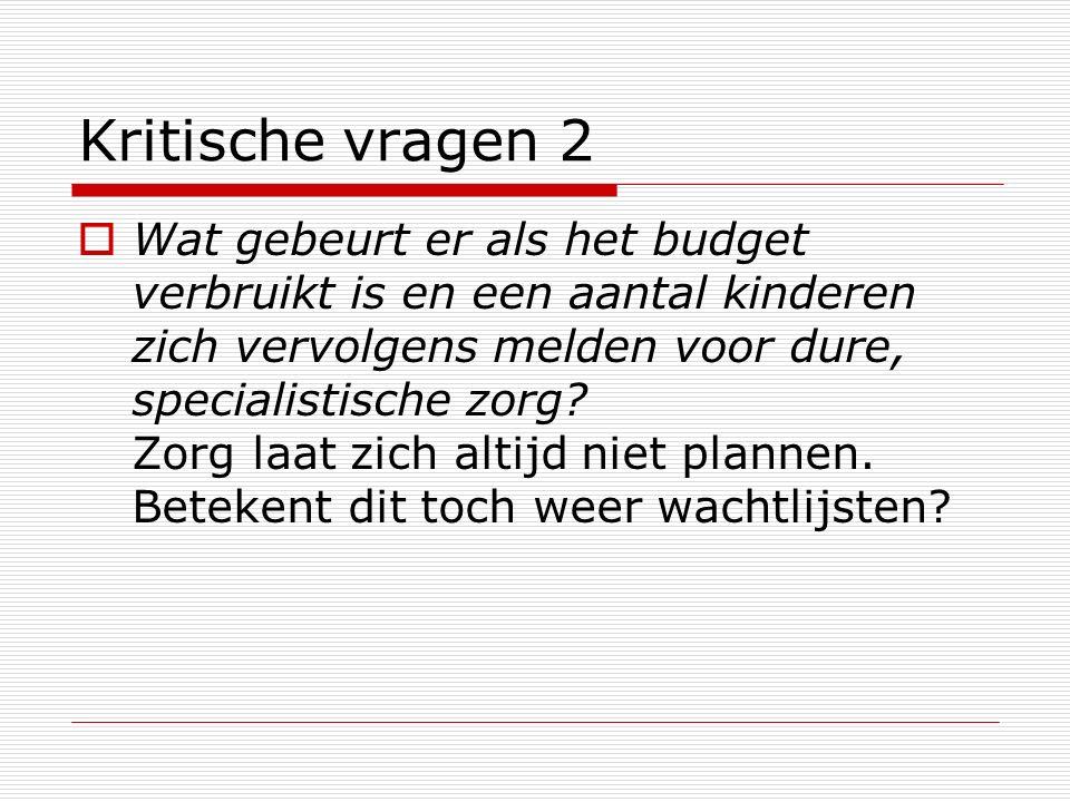 Kritische vragen 2  Wat gebeurt er als het budget verbruikt is en een aantal kinderen zich vervolgens melden voor dure, specialistische zorg.