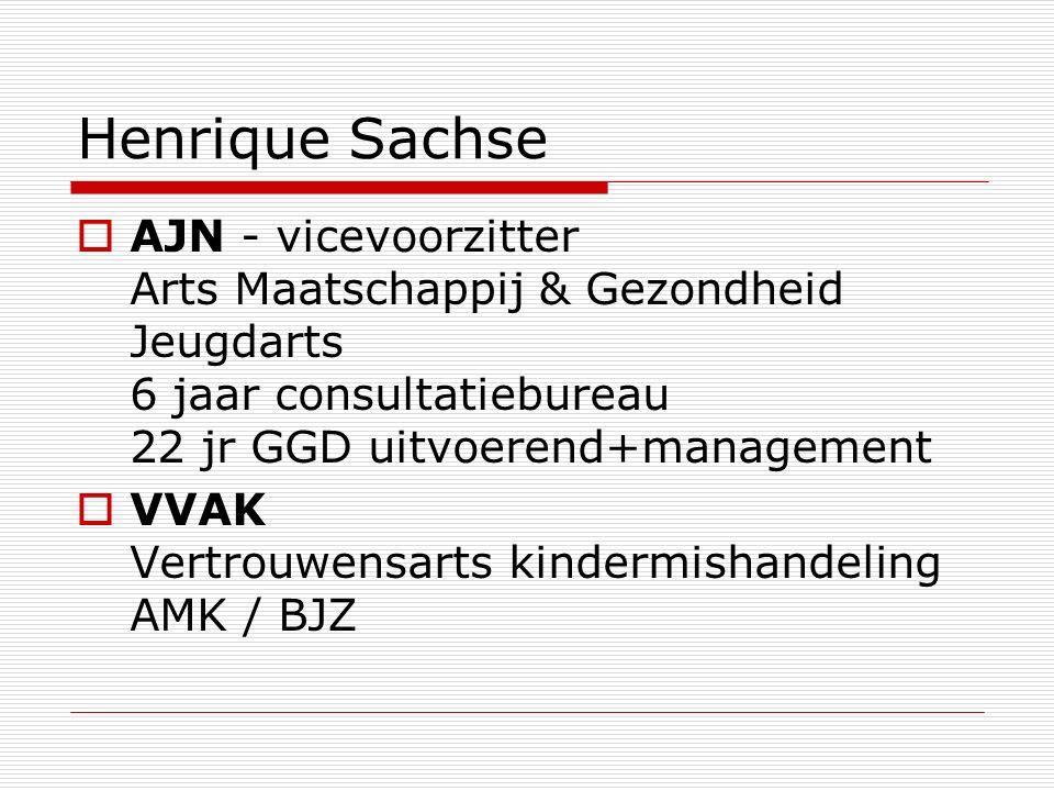Henrique Sachse  AJN - vicevoorzitter Arts Maatschappij & Gezondheid Jeugdarts 6 jaar consultatiebureau 22 jr GGD uitvoerend+management  VVAK Vertrouwensarts kindermishandeling AMK / BJZ