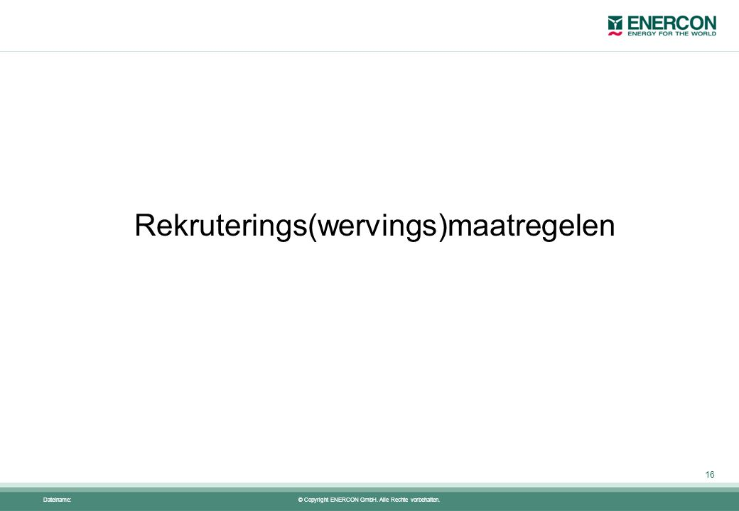 © Copyright ENERCON GmbH. Alle Rechte vorbehalten. Dateiname: Rekruterings(wervings)maatregelen 16
