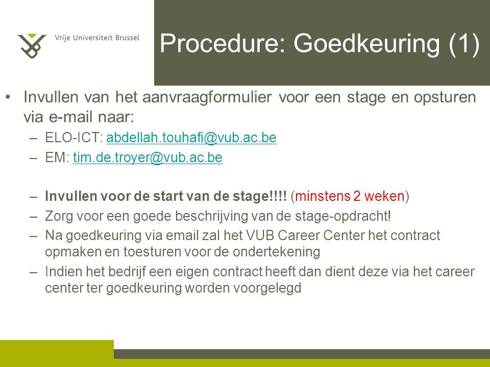 Procedure: Goedkeuring (1) Invullen van het aanvraagformulier voor een stage en opsturen via e-mail naar: –ELO-ICT: abdellah.touhafi@vub.ac.beabdellah.touhafi@vub.ac.be –EM: tim.de.troyer@vub.ac.betim.de.troyer@vub.ac.be –Invullen voor de start van de stage!!!.