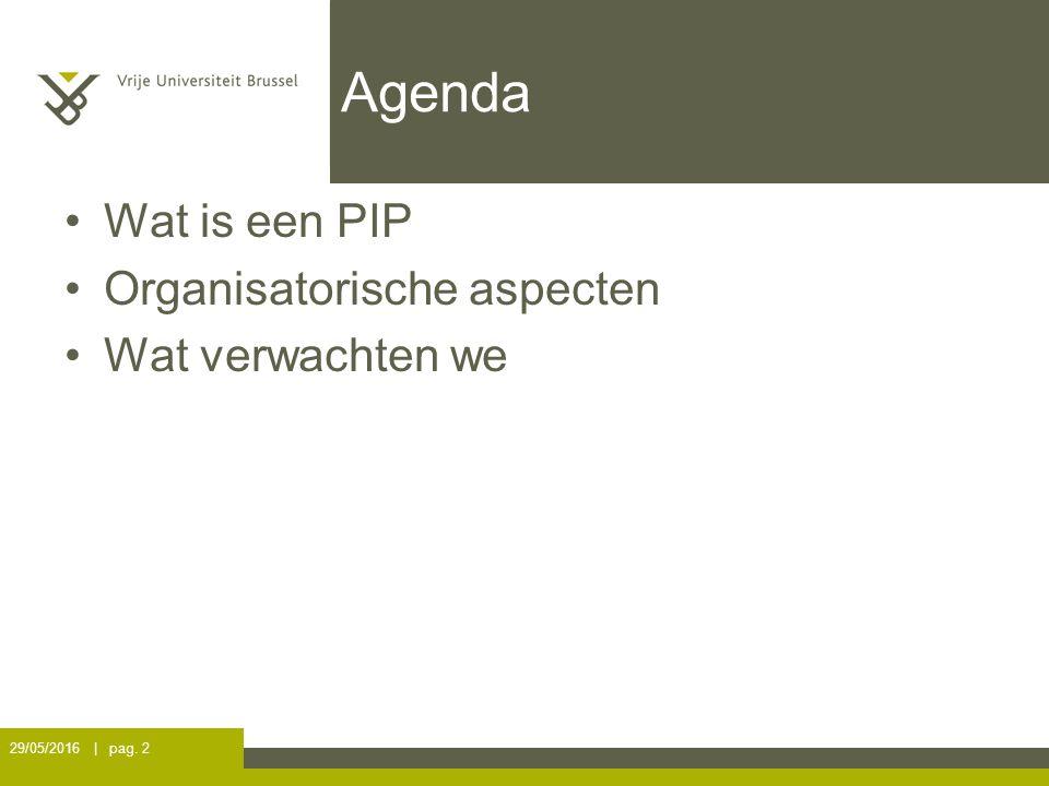 Agenda Wat is een PIP Organisatorische aspecten Wat verwachten we 29/05/2016 | pag. 2