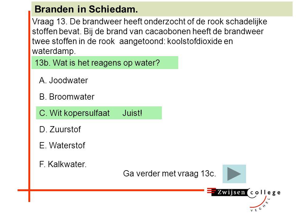 A. Joodwater B. Broomwater C. Wit kopersulfaat D. Zuurstof E. Waterstof F. Kalkwater. Branden in Schiedam. Vraag 13. De brandweer heeft onderzocht of