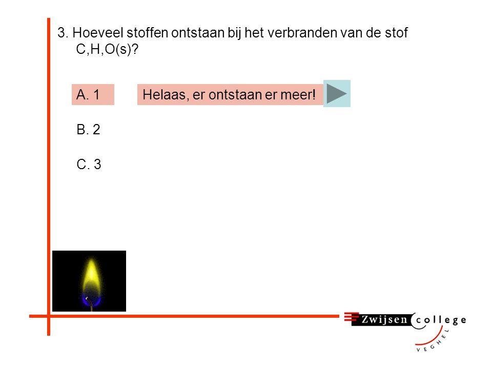 3. Hoeveel stoffen ontstaan bij het verbranden van de stof C,H,O(s)? A. 1 B. 2 C. 3