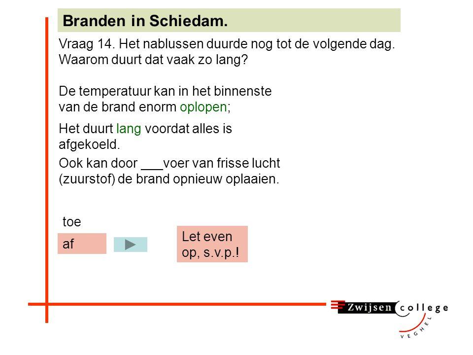 De temperatuur kan in het binnenste van de brand enorm oplopen; Branden in Schiedam. Vraag 14. Het nablussen duurde nog tot de volgende dag. Waarom du