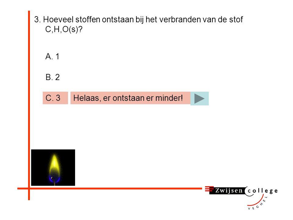 3. Hoeveel stoffen ontstaan bij het verbranden van de stof C,H,O(s)? A. 1 B. 2 C. 3 Helaas, er ontstaan er meer!