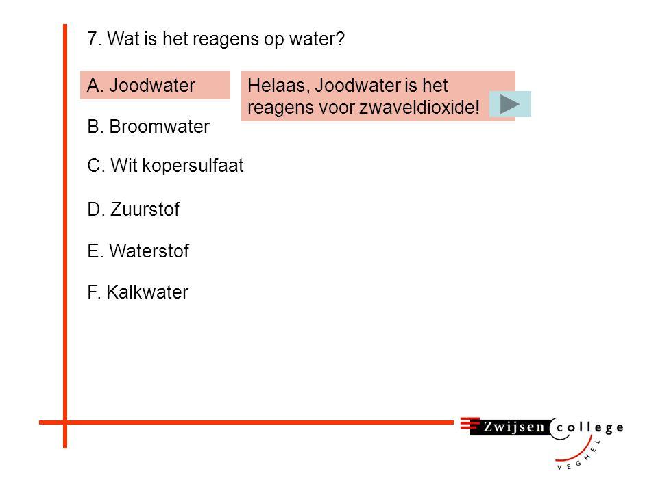 7. Wat is het reagens op water? A. Joodwater B. Broomwater C. Wit kopersulfaat D. Zuurstof E. Waterstof F. Kalkwater