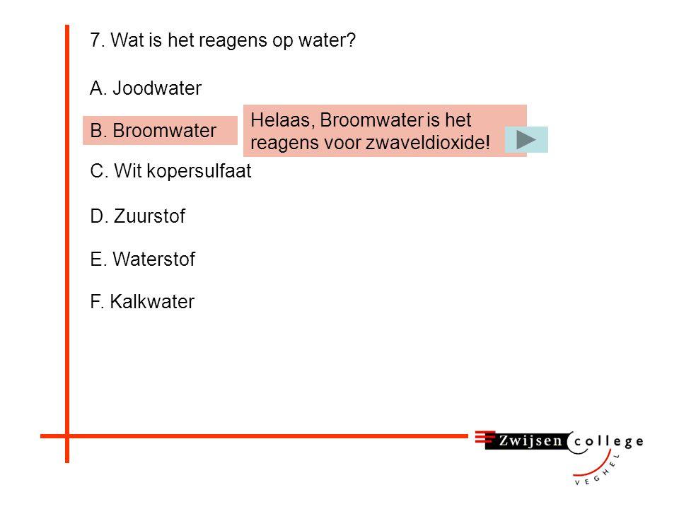 7. Wat is het reagens op water? A. Joodwater B. Broomwater C. Wit kopersulfaat D. Zuurstof E. Waterstof F. Kalkwater Helaas, Joodwater is het reagens