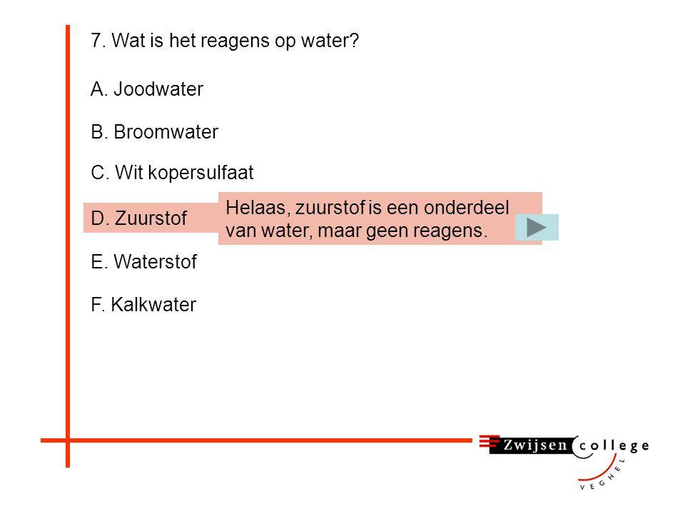 7. Wat is het reagens op water? A. Joodwater B. Broomwater C. Wit kopersulfaat D. Zuurstof E. Waterstof F. Kalkwater Helaas, Broomwater is het reagens