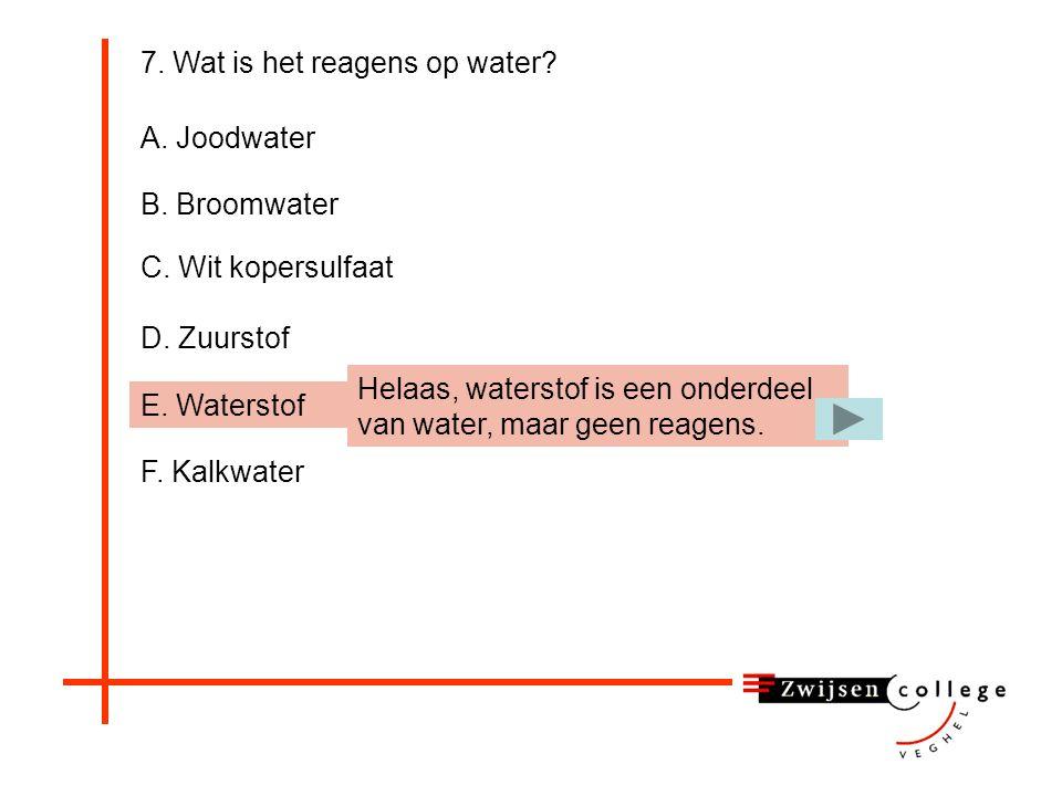 D. Zuurstof 7. Wat is het reagens op water? A. Joodwater B. Broomwater C. Wit kopersulfaat E. Waterstof F. Kalkwater Helaas, zuurstof is een onderdeel