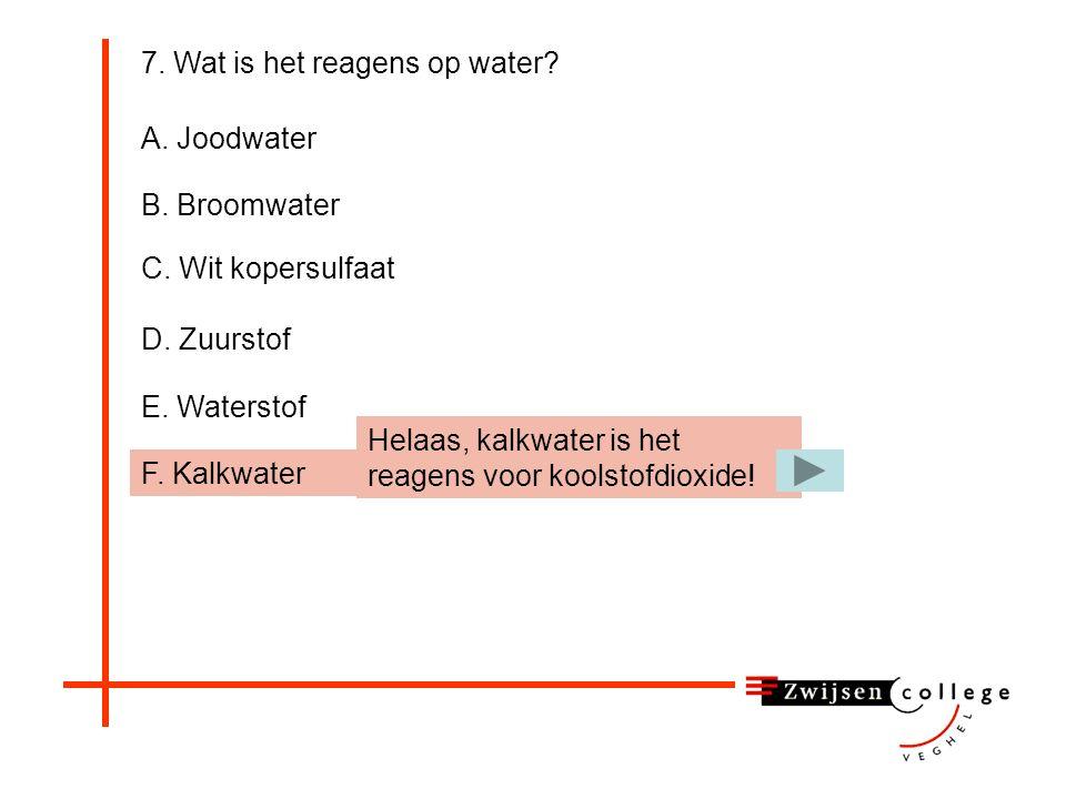 E. Waterstof 7. Wat is het reagens op water? A. Joodwater B. Broomwater C. Wit kopersulfaat D. Zuurstof F. Kalkwater Helaas, waterstof is een onderdee