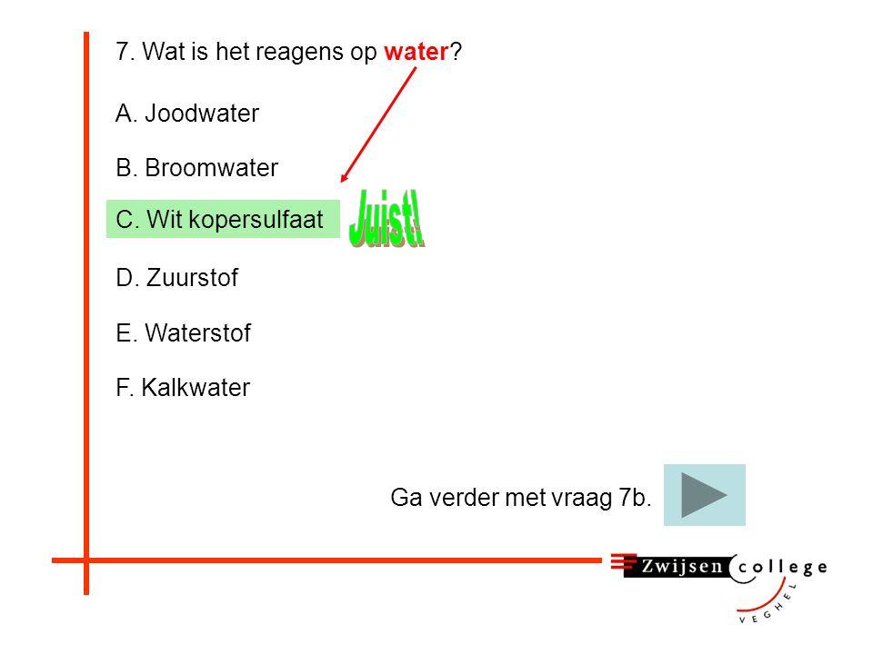 F. Kalkwater 7. Wat is het reagens op water? A. Joodwater B. Broomwater C. Wit kopersulfaat D. Zuurstof E. Waterstof Helaas, kalkwater is het reagens