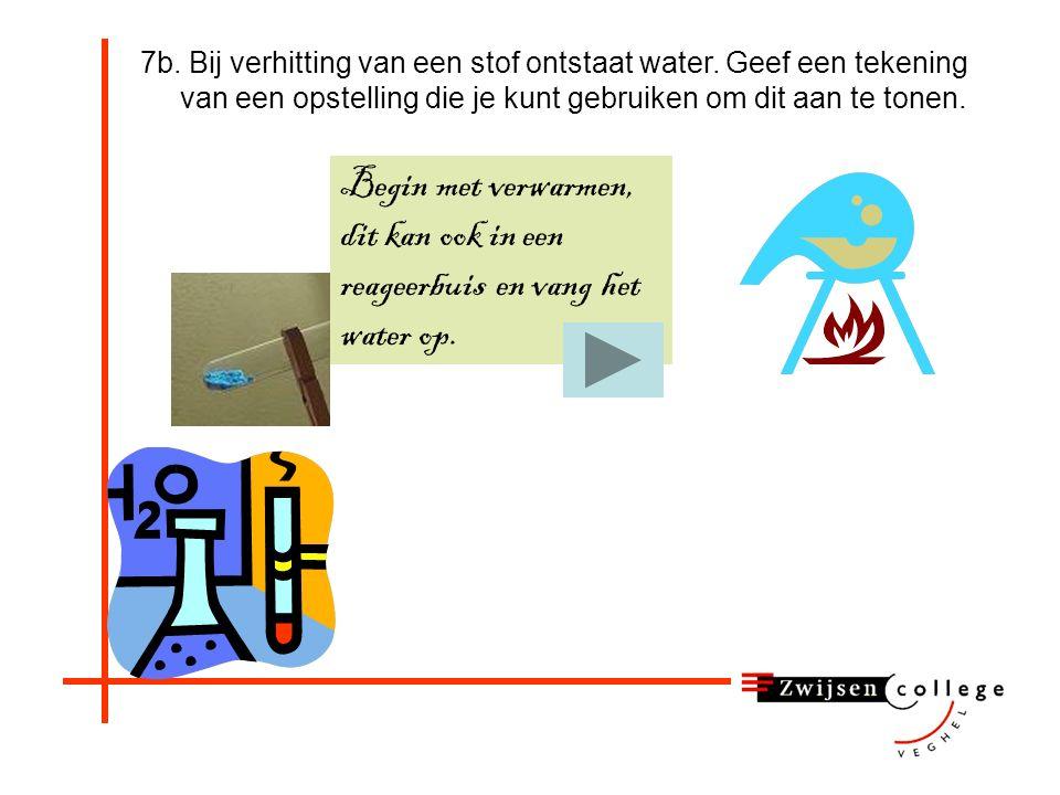 7b. Bij verhitting van een stof ontstaat water. Geef een tekening van een opstelling die je kunt gebruiken om dit aan te tonen. Maak eerst zelf een te