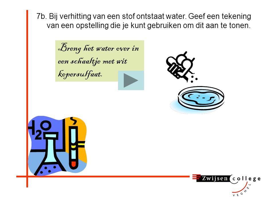 7b. Bij verhitting van een stof ontstaat water. Geef een tekening van een opstelling die je kunt gebruiken om dit aan te tonen. Begin met verwarmen, d