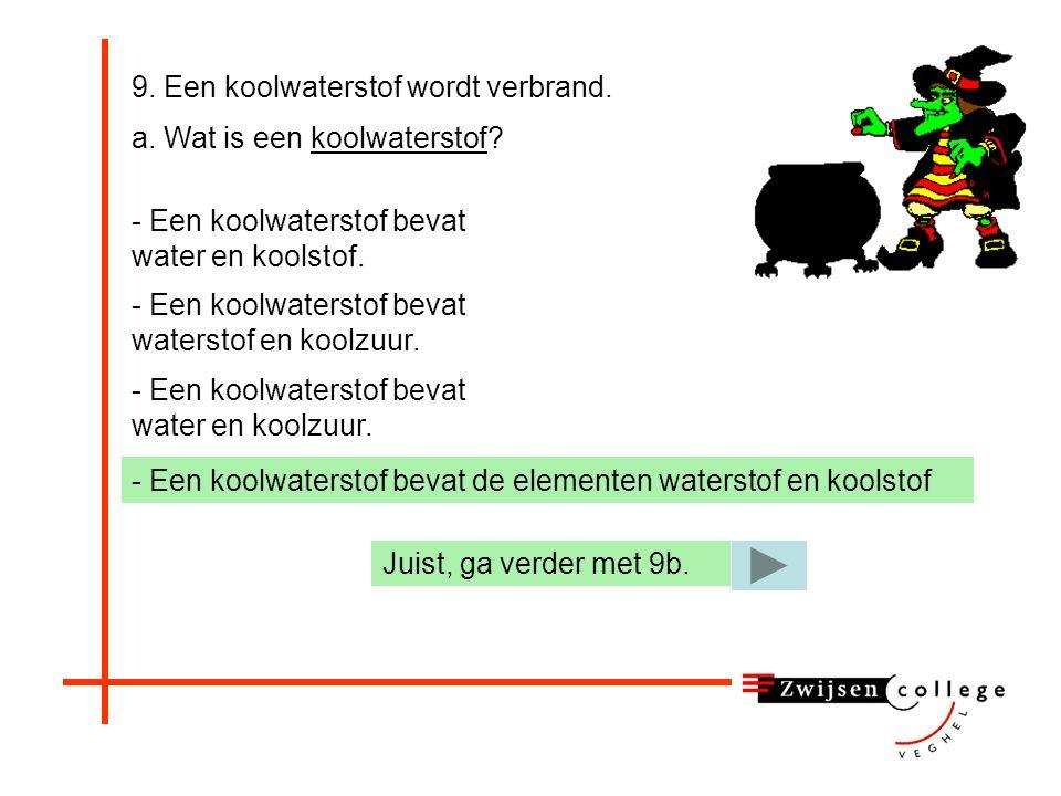 9. Een koolwaterstof wordt verbrand. a. Wat is een koolwaterstof? - Een koolwaterstof bevat water en koolstof. - Een koolwaterstof bevat waterstof en