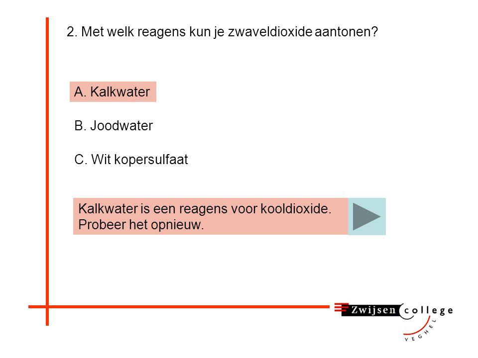 2. Met welk reagens kun je zwaveldioxide aantonen? A. Kalkwater B. Joodwater C. Wit kopersulfaat