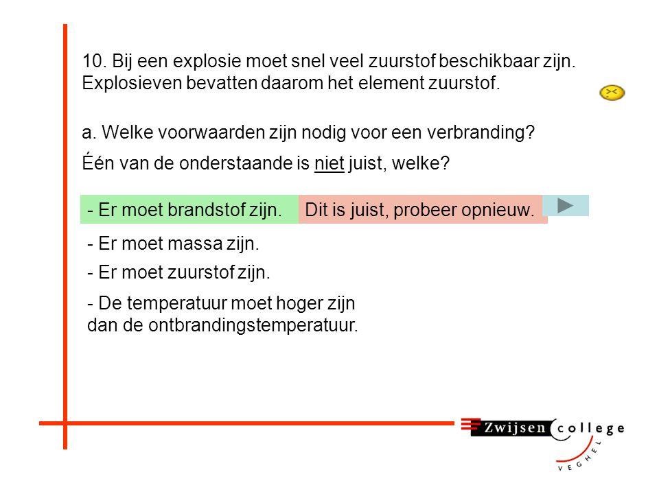 10. Bij een explosie moet snel veel zuurstof beschikbaar zijn. Explosieven bevatten daarom het element zuurstof. a. Welke voorwaarden zijn nodig voor