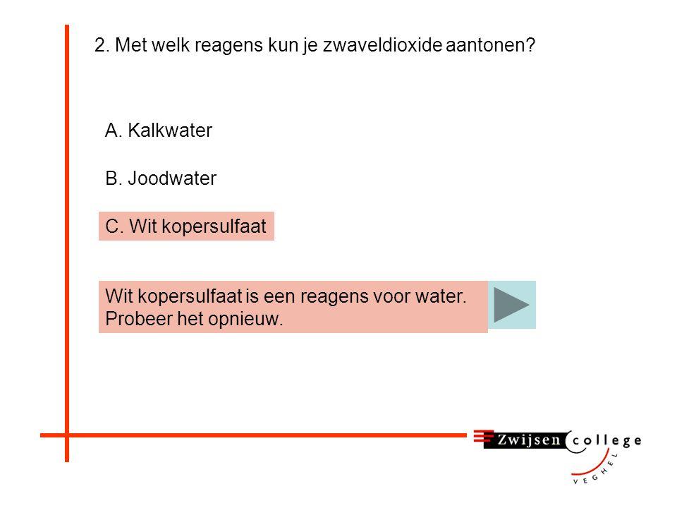 2. Met welk reagens kun je zwaveldioxide aantonen? A. Kalkwater B. Joodwater C. Wit kopersulfaat Kalkwater is een reagens voor kooldioxide. Probeer he