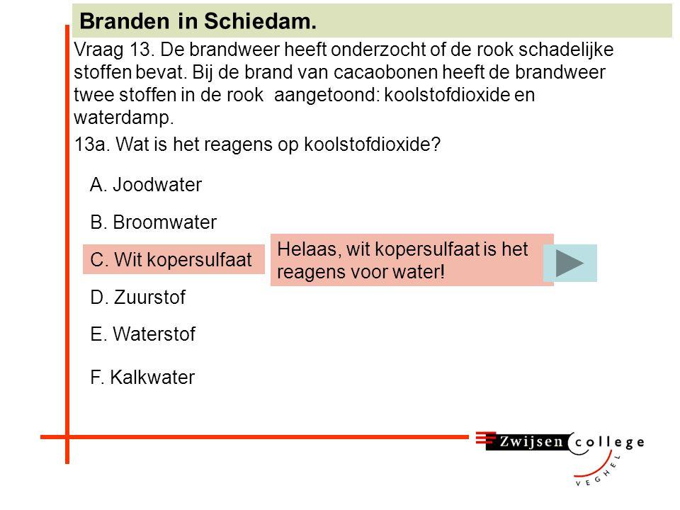 A. Joodwater B. Broomwater C. Wit kopersulfaat D. Zuurstof E. Waterstof F. Kalkwater Branden in Schiedam. Vraag 13. De brandweer heeft onderzocht of d