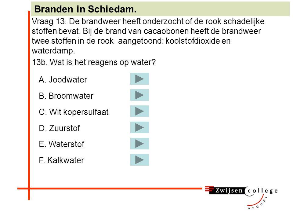 A. Joodwater B. Broomwater C. Wit kopersulfaat D. Zuurstof E. Waterstof F. Kalkwater Juist! Ga verder met 13b. Branden in Schiedam. Vraag 13. De brand