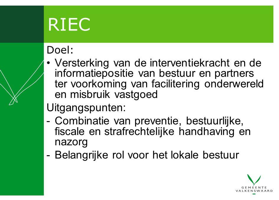 RIEC Doel: Versterking van de interventiekracht en de informatiepositie van bestuur en partners ter voorkoming van facilitering onderwereld en misbruik vastgoed Uitgangspunten: -Combinatie van preventie, bestuurlijke, fiscale en strafrechtelijke handhaving en nazorg -Belangrijke rol voor het lokale bestuur