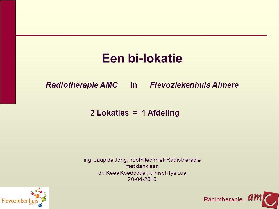 Een bi-lokatie Radiotherapie AMC in Flevoziekenhuis Almere 2 Lokaties = 1 Afdeling. ing. Jaap de Jong, hoofd techniek Radiotherapie met dank aan dr. K