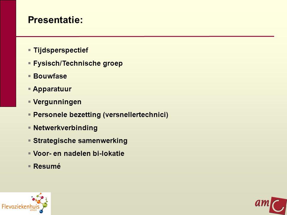 Presentatie:  Tijdsperspectief  Fysisch/Technische groep  Bouwfase  Apparatuur  Vergunningen  Personele bezetting (versnellertechnici)  Netwerk