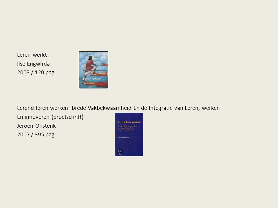 Leren werkt Ilse Engwirda 2003 / 120 pag Lerend leren werken: brede Vakbekwaamheid En de Integratie van Leren, werken En innoveren (proefschrift) Jeroen Onstenk 2007 / 395 pag..