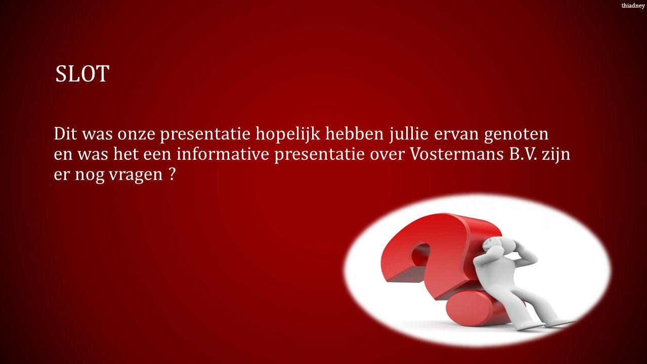 SLOT Dit was onze presentatie hopelijk hebben jullie ervan genoten en was het een informative presentatie over Vostermans B.V.