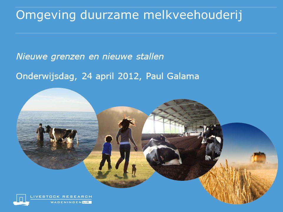 Omgeving duurzame melkveehouderij Nieuwe grenzen en nieuwe stallen Onderwijsdag, 24 april 2012, Paul Galama