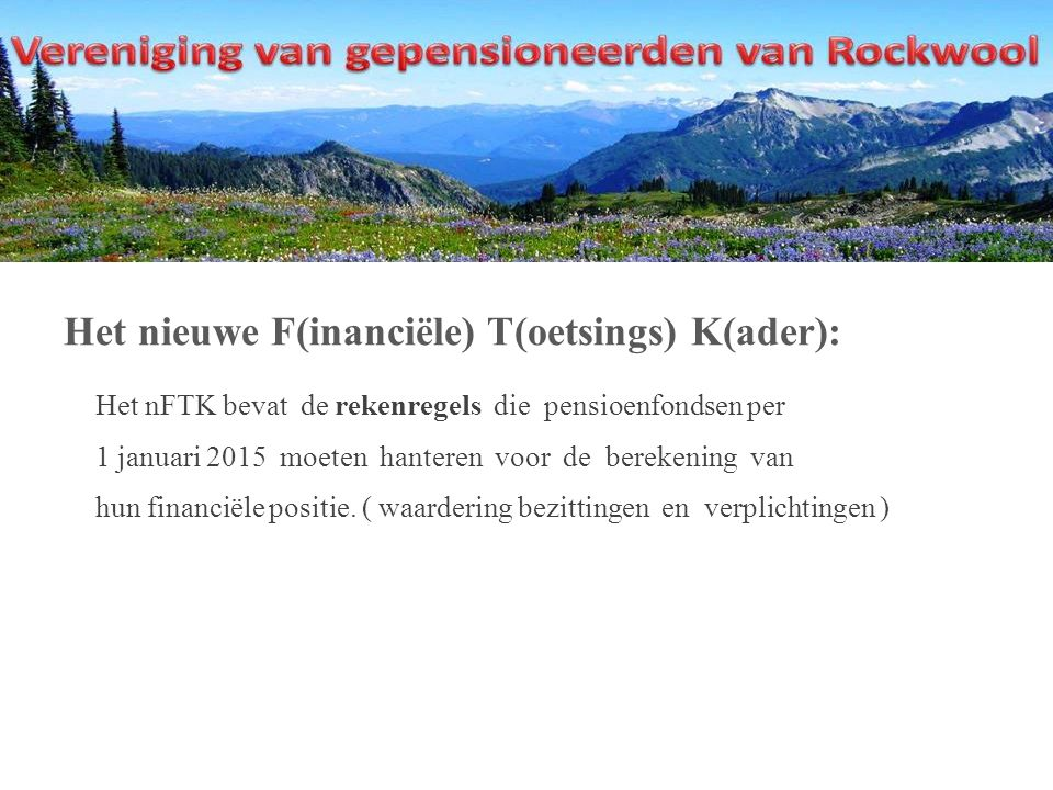 Het nieuwe F(inanciële) T(oetsings) K(ader): Het nFTK bevat de rekenregels die pensioenfondsen per 1 januari 2015 moeten hanteren voor de berekening van hun financiële positie.