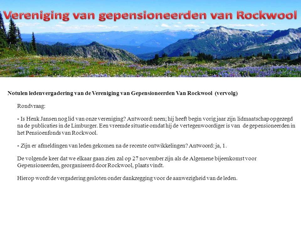 Notulen ledenvergadering van de Vereniging van Gepensioneerden Van Rockwool (vervolg) Rondvraag: - Is Henk Jansen nog lid van onze vereniging.