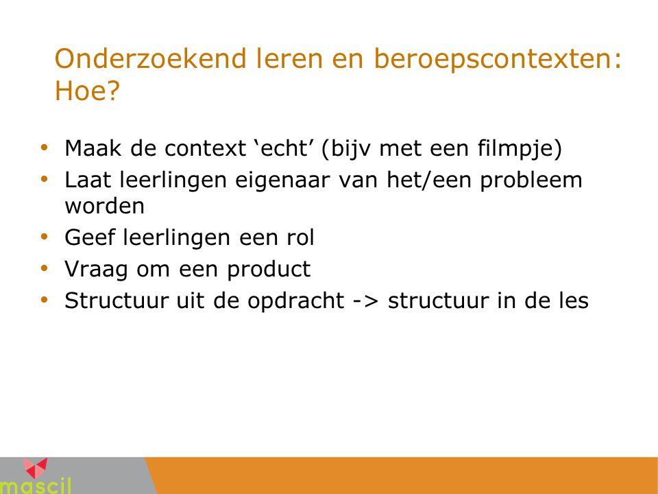 Onderzoekend leren en beroepscontexten: Hoe? Maak de context 'echt' (bijv met een filmpje) Laat leerlingen eigenaar van het/een probleem worden Geef l