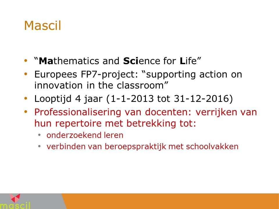 """Mascil """"Mathematics and Science for Life"""" Europees FP7-project: """"supporting action on innovation in the classroom"""" Looptijd 4 jaar (1-1-2013 tot 31-12"""