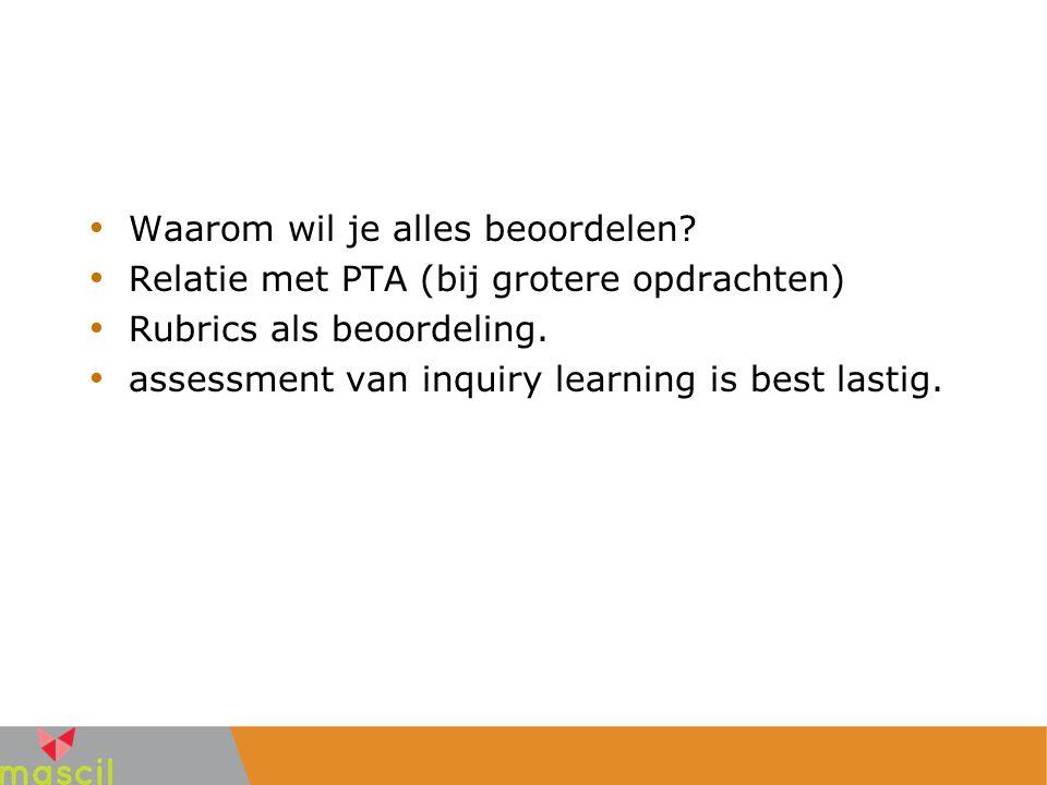 Waarom wil je alles beoordelen? Relatie met PTA (bij grotere opdrachten) Rubrics als beoordeling. assessment van inquiry learning is best lastig.